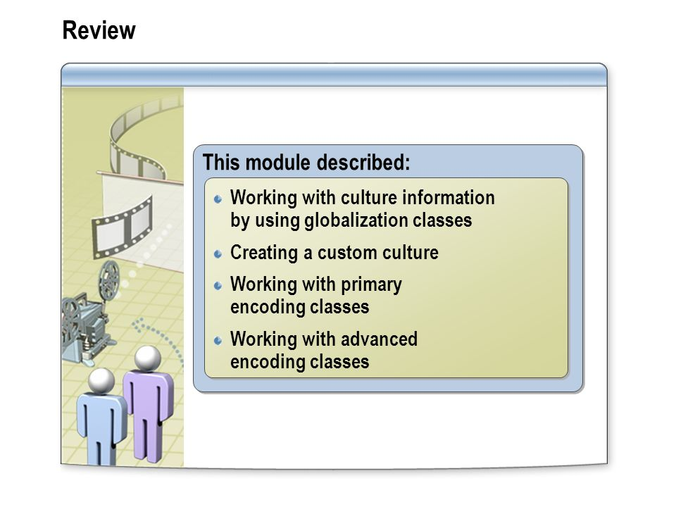 Review This module described: Working with culture information by using globalization classes Creating a custom culture Working with primary encoding classes Working with advanced encoding classes Working with culture information by using globalization classes Creating a custom culture Working with primary encoding classes Working with advanced encoding classes
