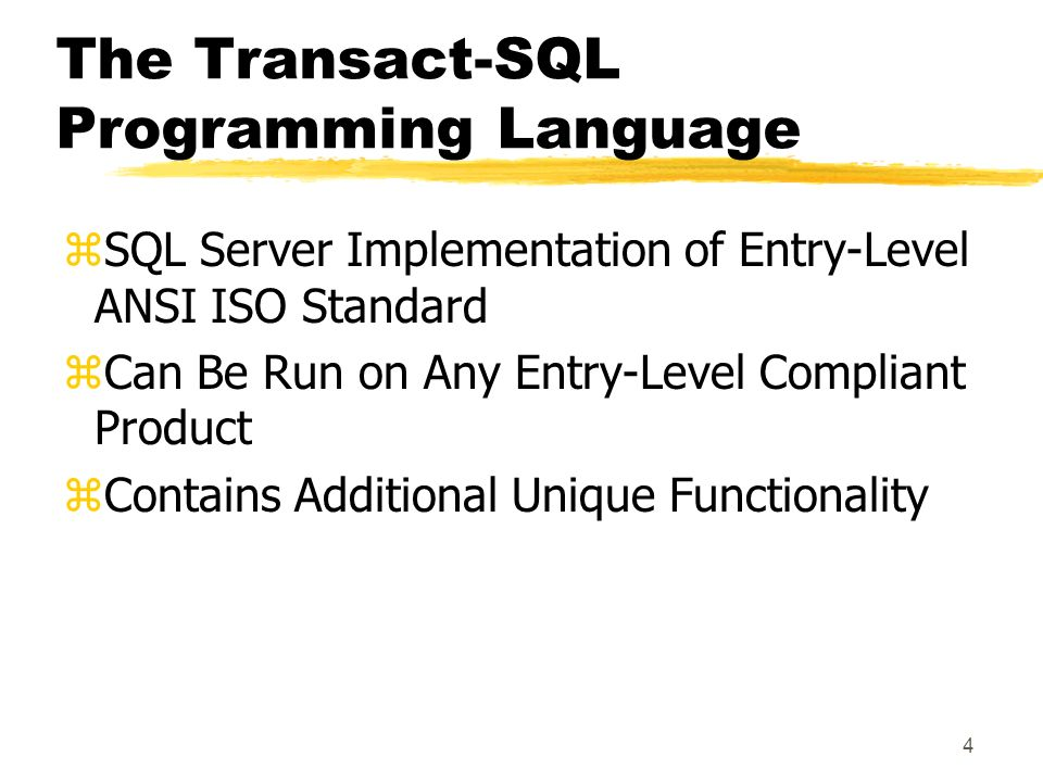 3 SQL Server Programming Tools zSQL Server Management Studio yColor-codes syntax elements automatically yMultiple query windows yCustomizable views of result sets yGraphical execution plans yExecute portions of scripts zosql Utility yCommand-line utility