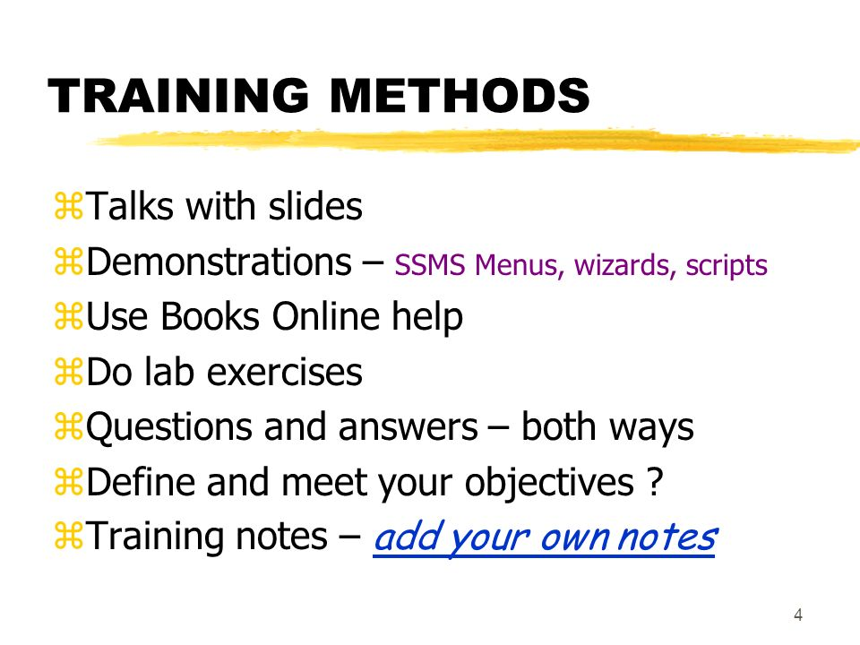 4 TRAINING METHODS zTalks with slides zDemonstrations – SSMS Menus, wizards, scripts zUse Books Online help zDo lab exercises zQuestions and answers – both ways zDefine and meet your objectives .