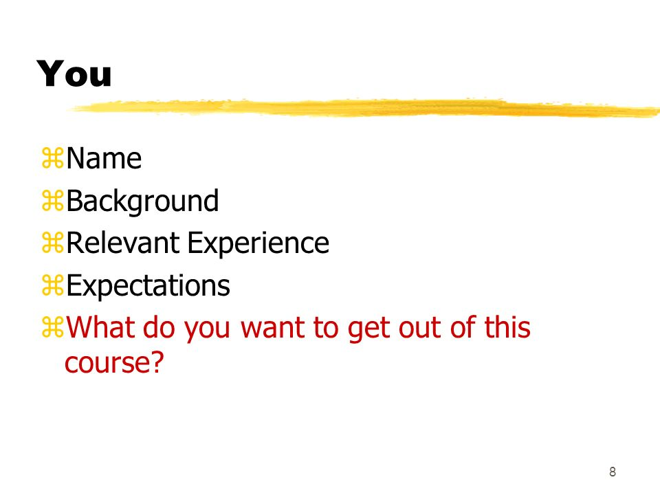 8 You zName zBackground zRelevant Experience zExpectations zWhat do you want to get out of this course?