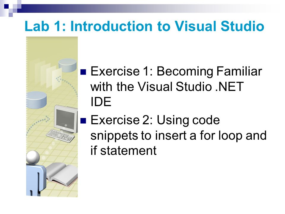 Lab 1: Introduction to Visual Studio Exercise 1: Becoming Familiar with the Visual Studio.NET IDE Exercise 2: Using code snippets to insert a for loop and if statement