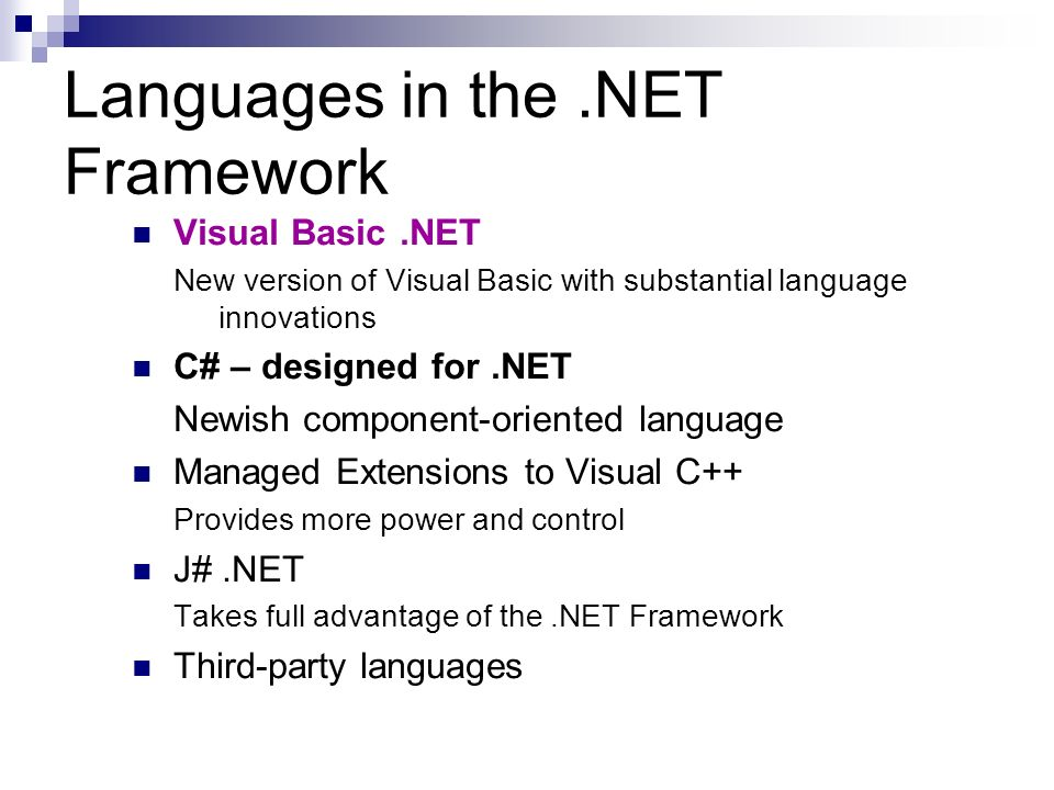 Languages in the.NET Framework Visual Basic.NET New version of Visual Basic with substantial language innovations C# – designed for.NET Newish component-oriented language Managed Extensions to Visual C++ Provides more power and control J#.NET Takes full advantage of the.NET Framework Third-party languages