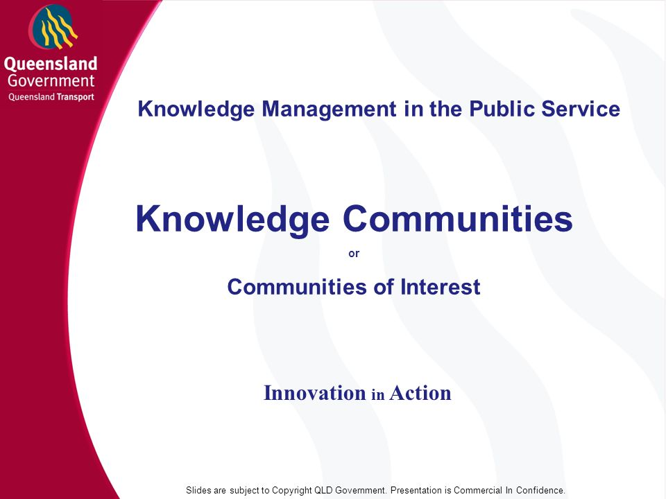 Knowledge Management in the Public Service Innovation in Action Knowledge Communities or Communities of Interest Slides are subject to Copyright QLD Government.