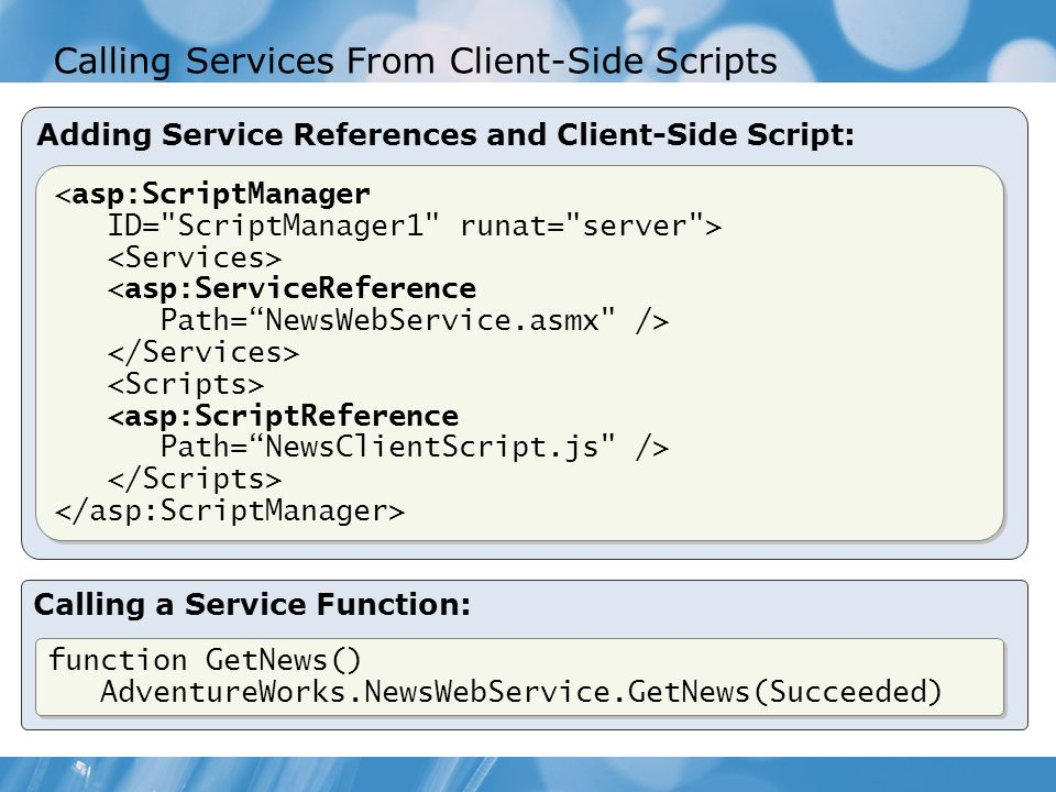 Calling Services From Client-Side Scripts Adding Service References and Client-Side Script: <asp:ScriptManager ID= ScriptManager1 runat= server > <asp:ServiceReference Path=NewsWebService.asmx /> <asp:ScriptReference Path=NewsClientScript.js /> <asp:ScriptManager ID= ScriptManager1 runat= server > <asp:ServiceReference Path=NewsWebService.asmx /> <asp:ScriptReference Path=NewsClientScript.js /> Calling a Service Function: function GetNews() AdventureWorks.NewsWebService.GetNews(Succeeded) function GetNews() AdventureWorks.NewsWebService.GetNews(Succeeded)