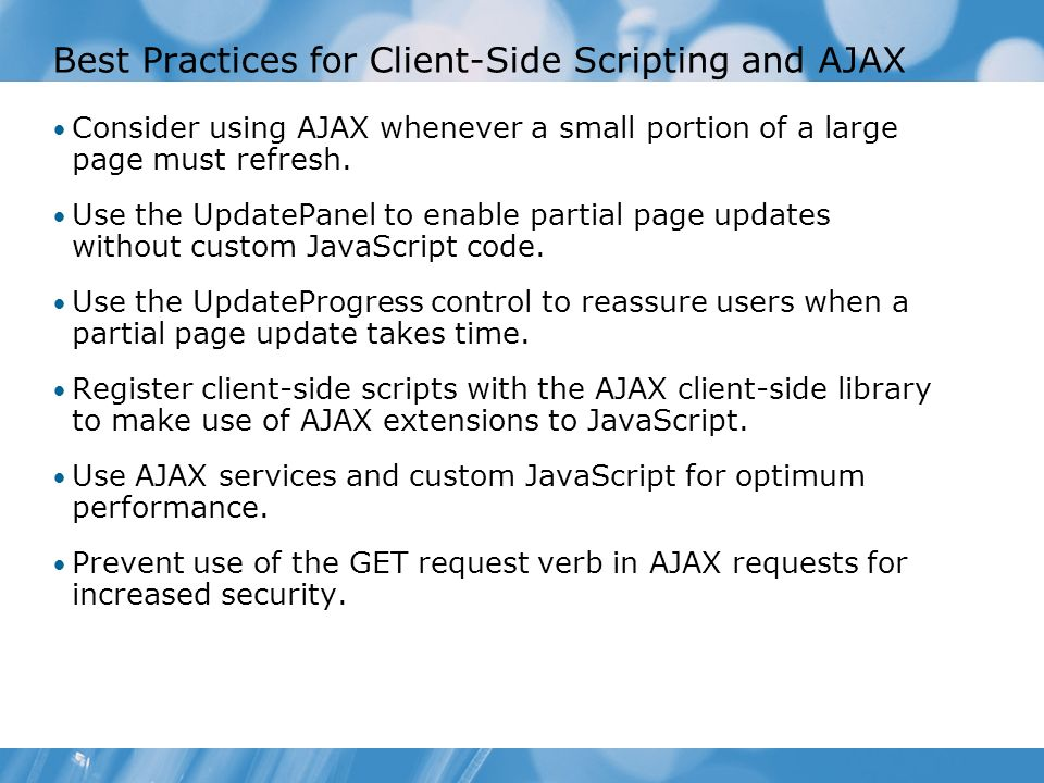 Best Practices for Client-Side Scripting and AJAX Consider using AJAX whenever a small portion of a large page must refresh.