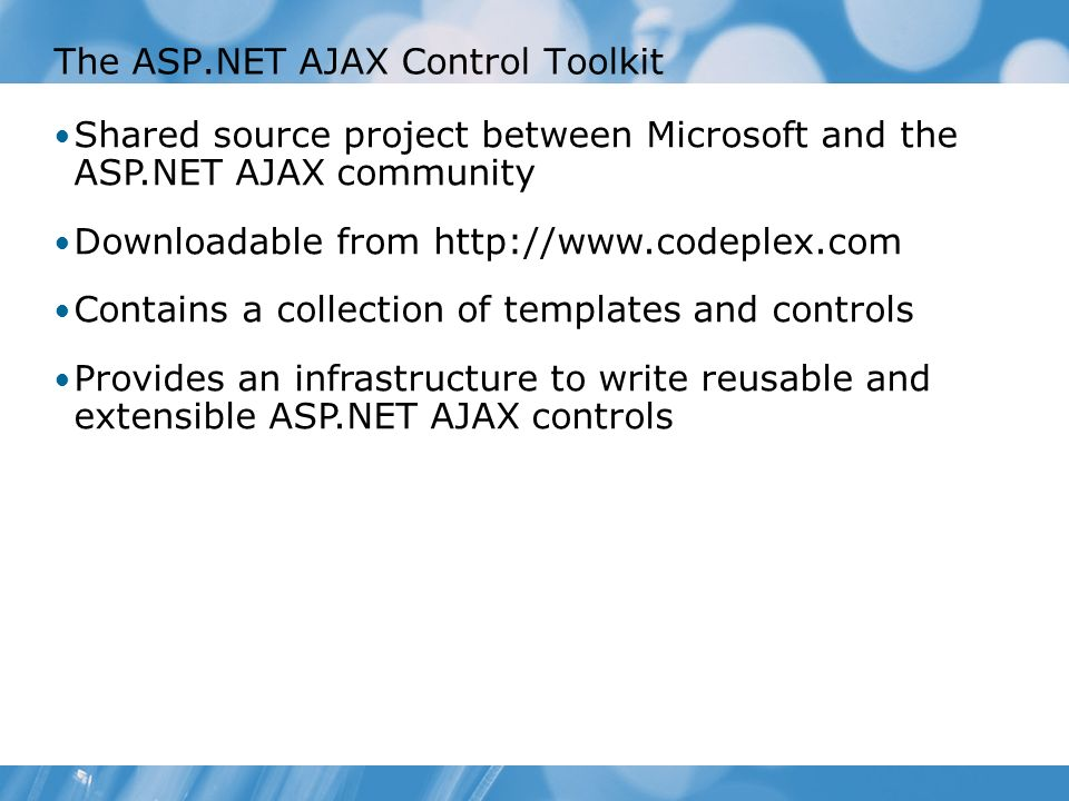 The ASP.NET AJAX Control Toolkit Shared source project between Microsoft and the ASP.NET AJAX community Downloadable from   Contains a collection of templates and controls Provides an infrastructure to write reusable and extensible ASP.NET AJAX controls