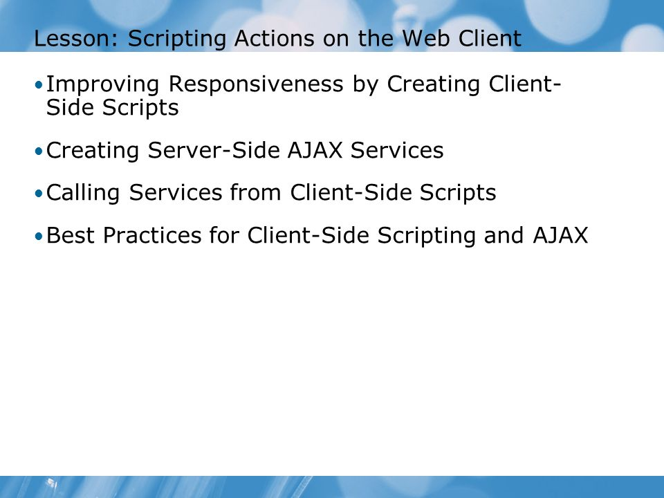 Lesson: Scripting Actions on the Web Client Improving Responsiveness by Creating Client- Side Scripts Creating Server-Side AJAX Services Calling Services from Client-Side Scripts Best Practices for Client-Side Scripting and AJAX