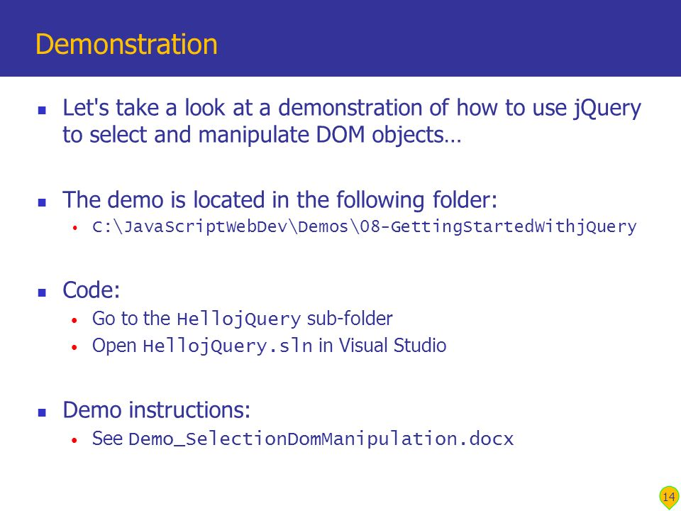Let's take a look at a demonstration of how to use jQuery to select and manipulate DOM objects… The demo is located in the following folder: C:\JavaSc