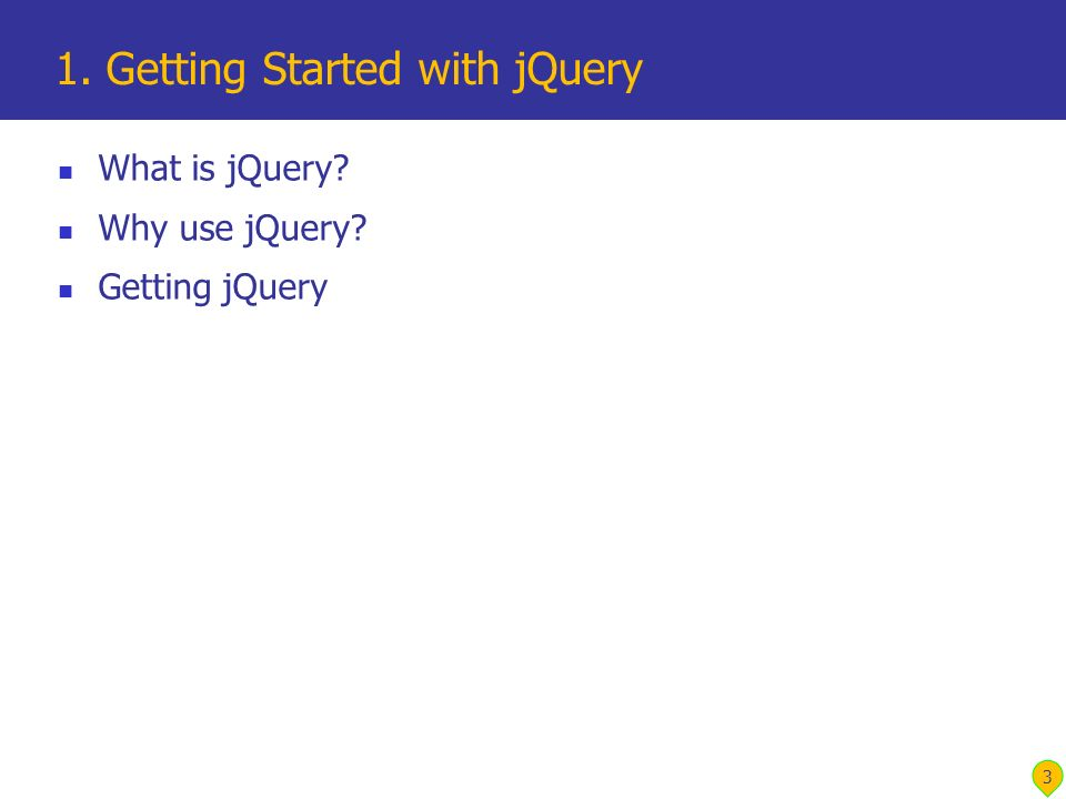 What is jQuery? Why use jQuery? Getting jQuery 1. Getting Started with jQuery 3