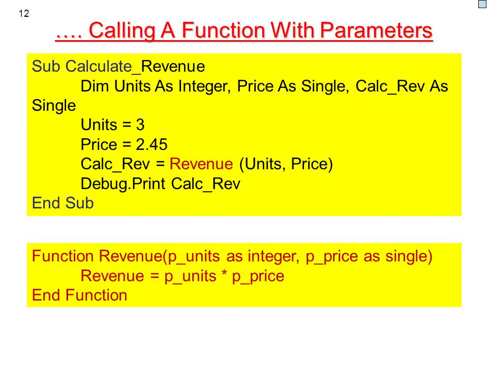 12 …. Calling A Function With Parameters Function Revenue(p_units as integer, p_price as single) Revenue = p_units * p_price End Function Sub Calculat