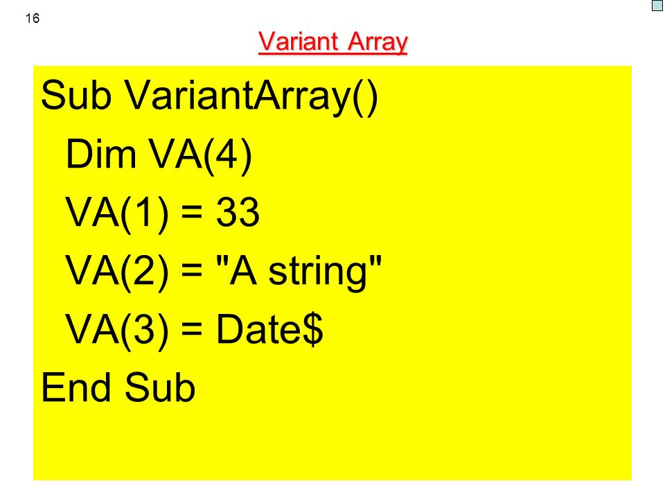 16 Variant Array Sub VariantArray() Dim VA(4) VA(1) = 33 VA(2) = A string VA(3) = Date$ End Sub