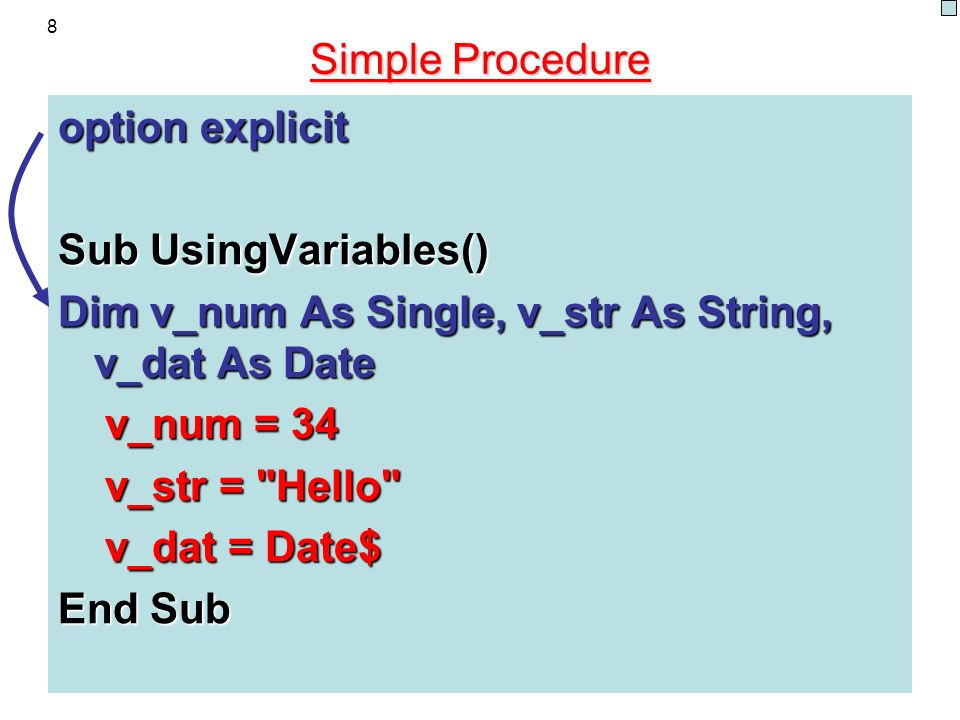8 Simple Procedure option explicit Sub UsingVariables() Dim v_num As Single, v_str As String, v_dat As Date v_num = 34 v_num = 34 v_str = Hello v_str = Hello v_dat = Date$ v_dat = Date$ End Sub