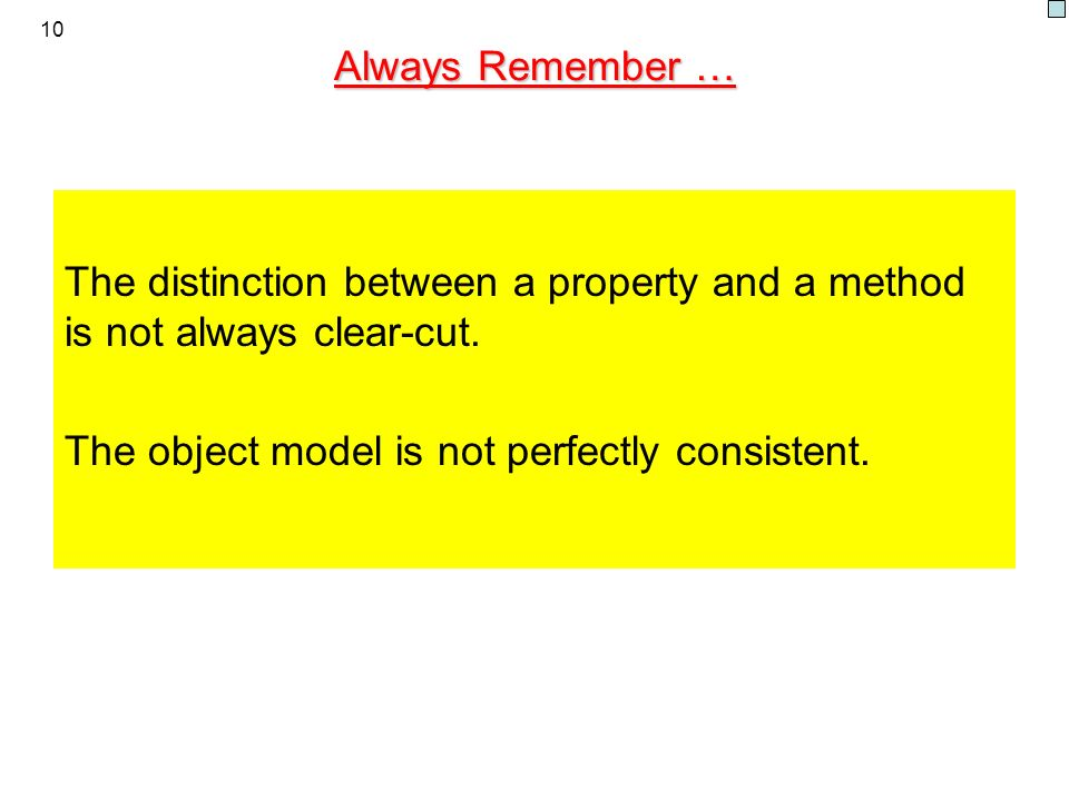 10 Always Remember … The distinction between a property and a method is not always clear-cut. The object model is not perfectly consistent.