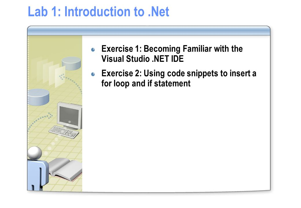 Lab 1: Introduction to.Net Exercise 1: Becoming Familiar with the Visual Studio.NET IDE Exercise 2: Using code snippets to insert a for loop and if st