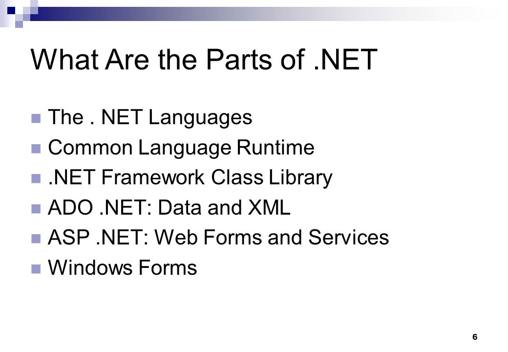 6 What Are the Parts of.NET The. NET Languages Common Language Runtime.NET Framework Class Library ADO.NET: Data and XML ASP.NET: Web Forms and Servic