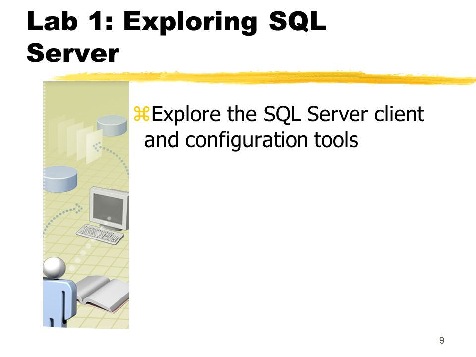 9 Lab 1: Exploring SQL Server zExplore the SQL Server client and configuration tools