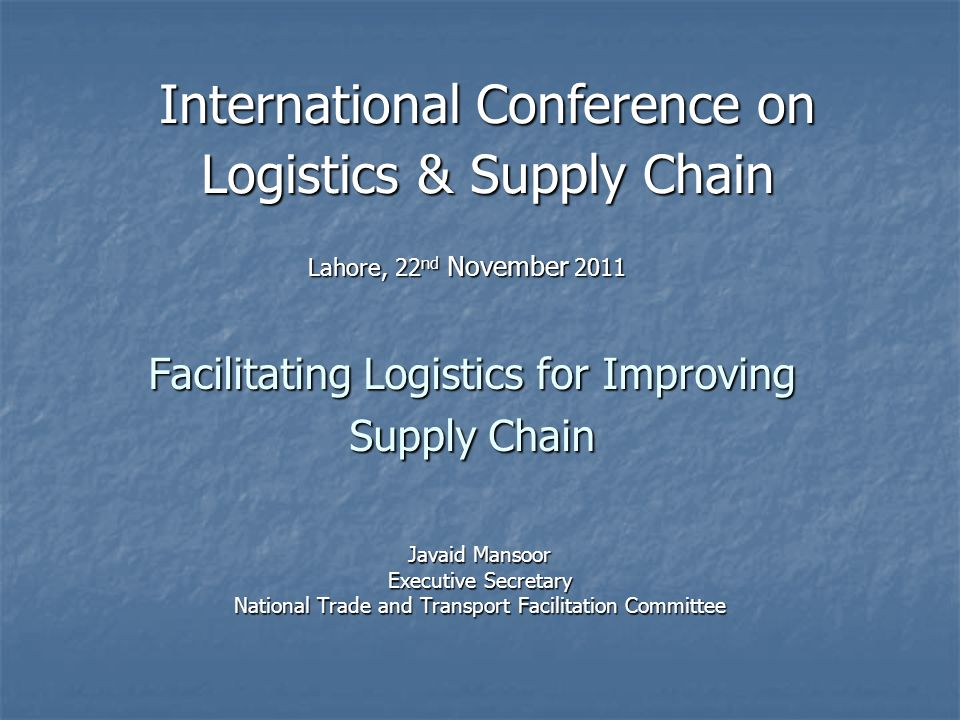 Facilitating Logistics for Improving Supply Chain Javaid Mansoor Executive Secretary National Trade and Transport Facilitation Committee International