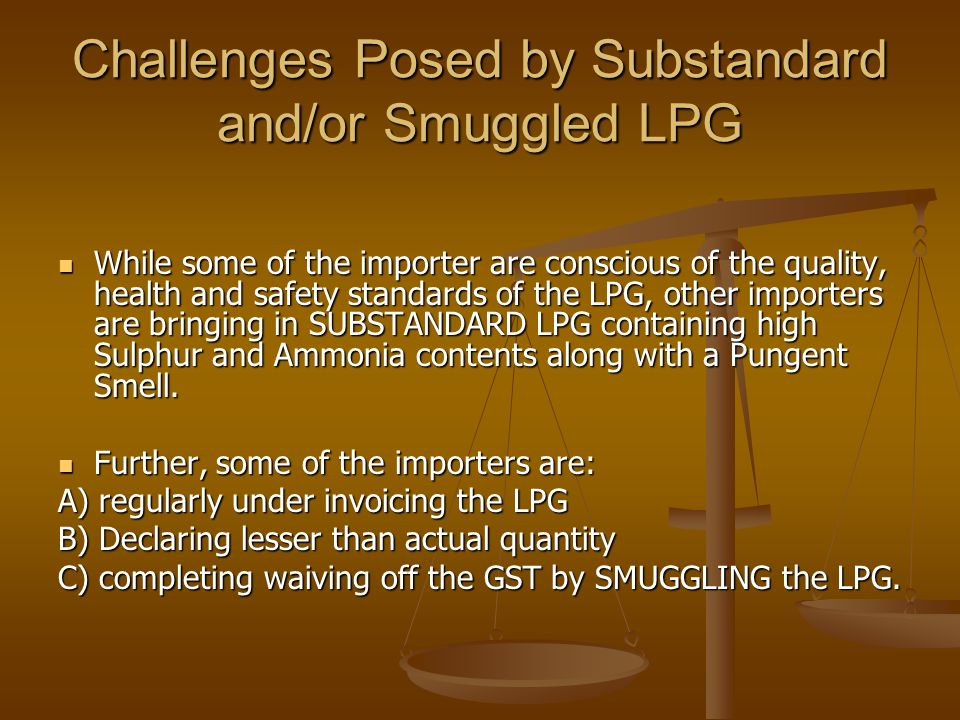 Challenges Posed by Substandard and/or Smuggled LPG While some of the importer are conscious of the quality, health and safety standards of the LPG, other importers are bringing in SUBSTANDARD LPG containing high Sulphur and Ammonia contents along with a Pungent Smell.