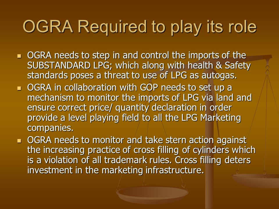 OGRA Required to play its role OGRA needs to step in and control the imports of the SUBSTANDARD LPG; which along with health & Safety standards poses a threat to use of LPG as autogas.