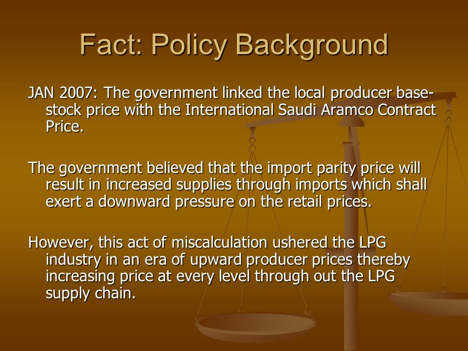 Fact: Policy Background JAN 2007: The government linked the local producer base- stock price with the International Saudi Aramco Contract Price.