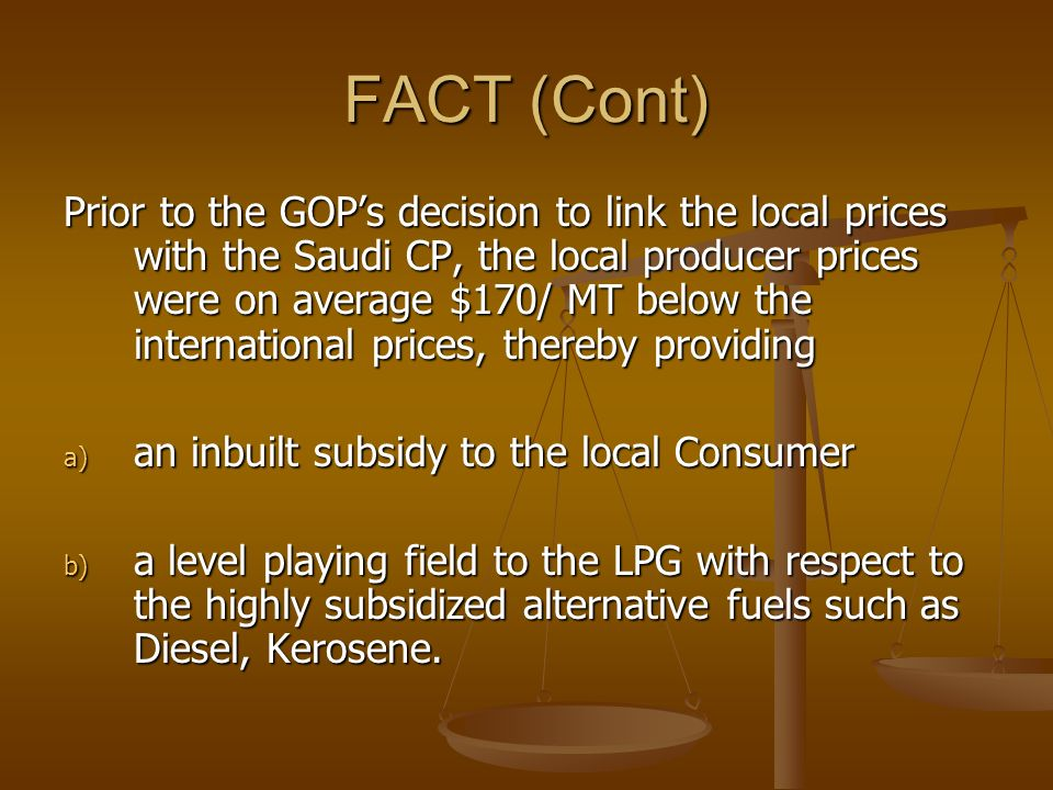 FACT (Cont) Prior to the GOPs decision to link the local prices with the Saudi CP, the local producer prices were on average $170/ MT below the international prices, thereby providing a) an inbuilt subsidy to the local Consumer b) a level playing field to the LPG with respect to the highly subsidized alternative fuels such as Diesel, Kerosene.