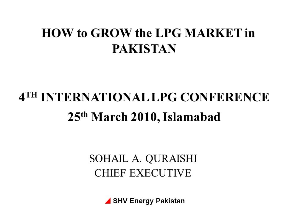 SHV Energy Pakistan HOW to GROW the LPG MARKET in PAKISTAN 4 TH INTERNATIONAL LPG CONFERENCE 25 th March 2010, Islamabad SOHAIL A. QURAISHI CHIEF EXEC