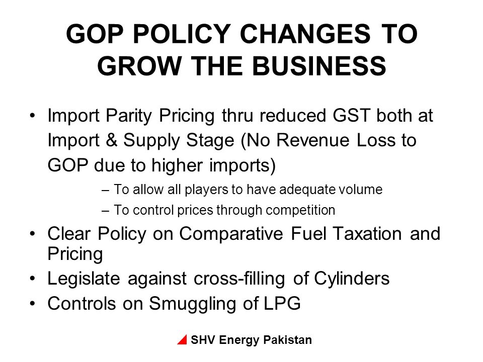 SHV Energy Pakistan GOP POLICY CHANGES TO GROW THE BUSINESS Import Parity Pricing thru reduced GST both at Import & Supply Stage (No Revenue Loss to GOP due to higher imports) –To allow all players to have adequate volume –To control prices through competition Clear Policy on Comparative Fuel Taxation and Pricing Legislate against cross-filling of Cylinders Controls on Smuggling of LPG