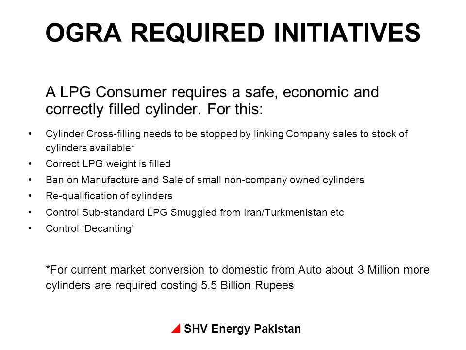 SHV Energy Pakistan OGRA REQUIRED INITIATIVES A LPG Consumer requires a safe, economic and correctly filled cylinder. For this: Cylinder Cross-filling