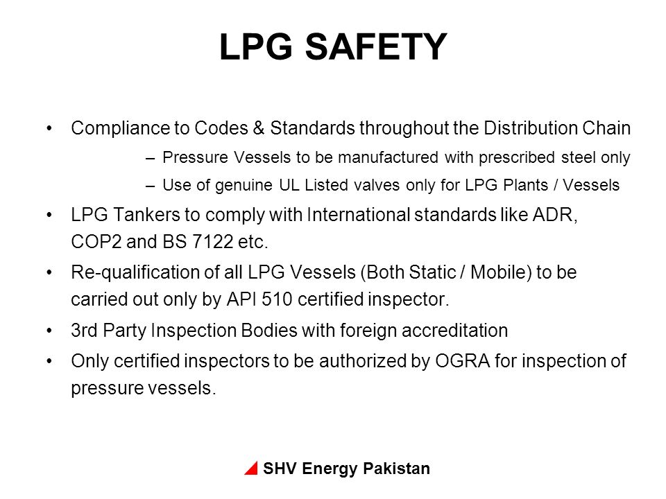 SHV Energy Pakistan LPG SAFETY Compliance to Codes & Standards throughout the Distribution Chain –Pressure Vessels to be manufactured with prescribed steel only –Use of genuine UL Listed valves only for LPG Plants / Vessels LPG Tankers to comply with International standards like ADR, COP2 and BS 7122 etc.