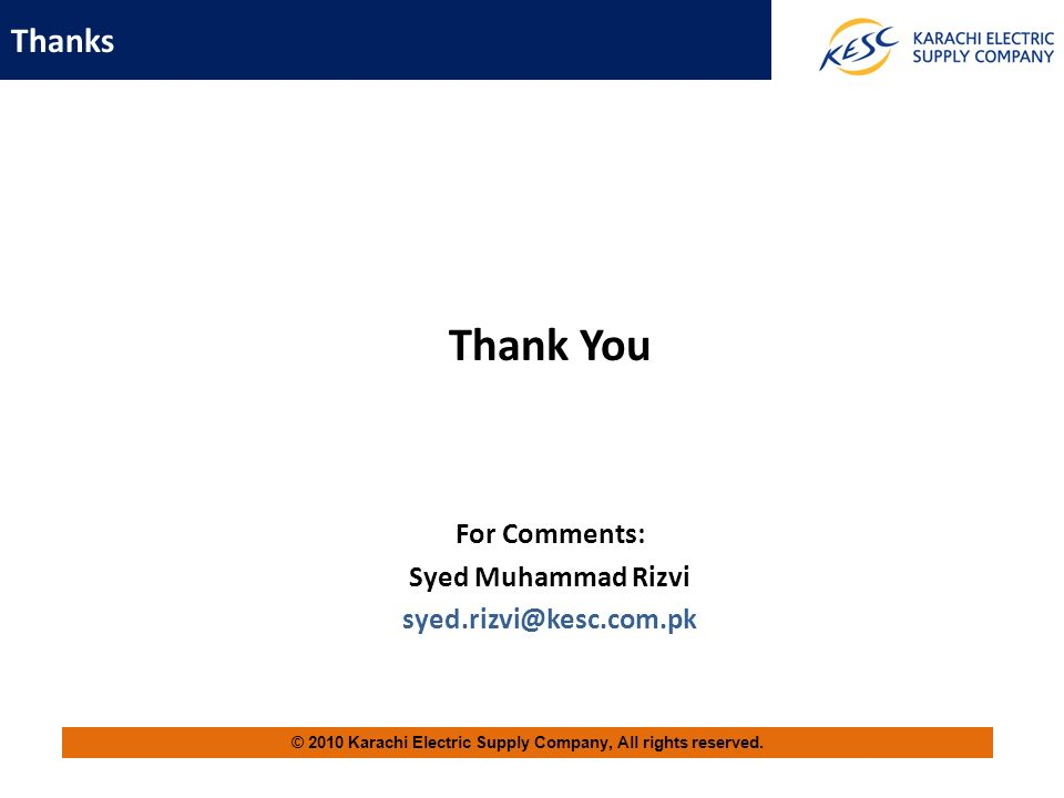 Thanks © 2010 Karachi Electric Supply Company, All rights reserved. Thank You For Comments: Syed Muhammad Rizvi syed.rizvi@kesc.com.pk