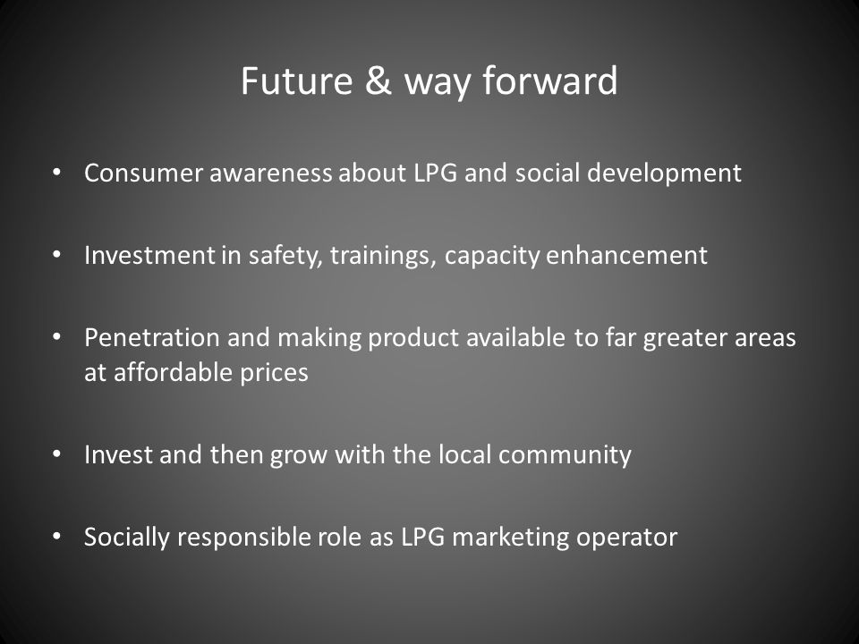 Future & way forward Consumer awareness about LPG and social development Investment in safety, trainings, capacity enhancement Penetration and making product available to far greater areas at affordable prices Invest and then grow with the local community Socially responsible role as LPG marketing operator