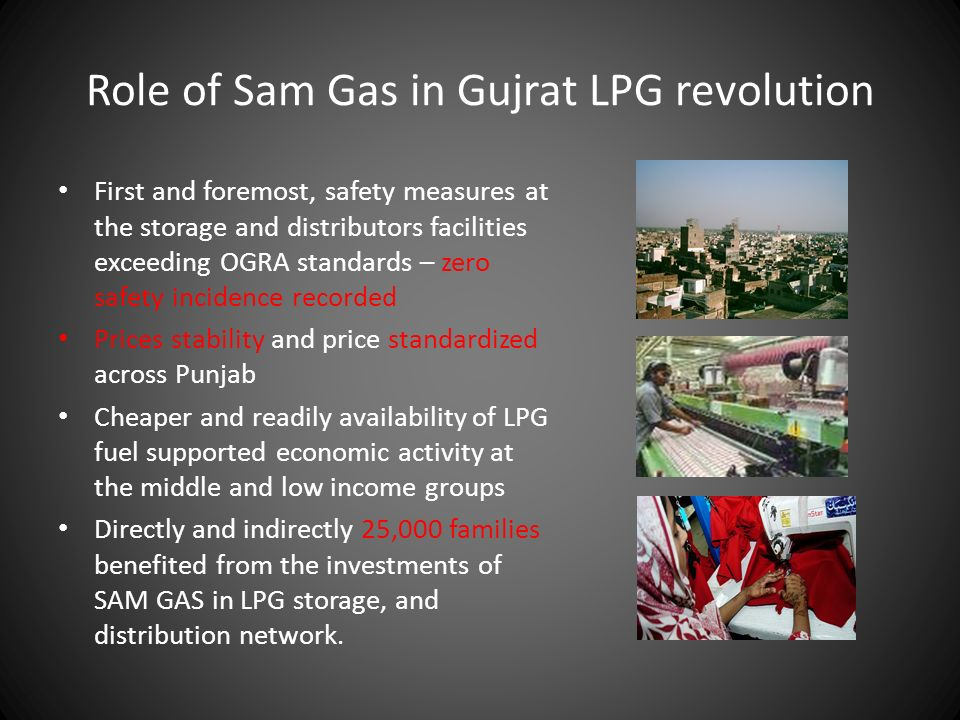 Role of Sam Gas in Gujrat LPG revolution First and foremost, safety measures at the storage and distributors facilities exceeding OGRA standards – zero safety incidence recorded Prices stability and price standardized across Punjab Cheaper and readily availability of LPG fuel supported economic activity at the middle and low income groups Directly and indirectly 25,000 families benefited from the investments of SAM GAS in LPG storage, and distribution network.