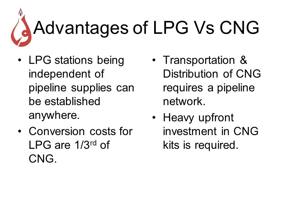 Advantages of LPG Vs CNG LPG stations being independent of pipeline supplies can be established anywhere. Conversion costs for LPG are 1/3 rd of CNG.