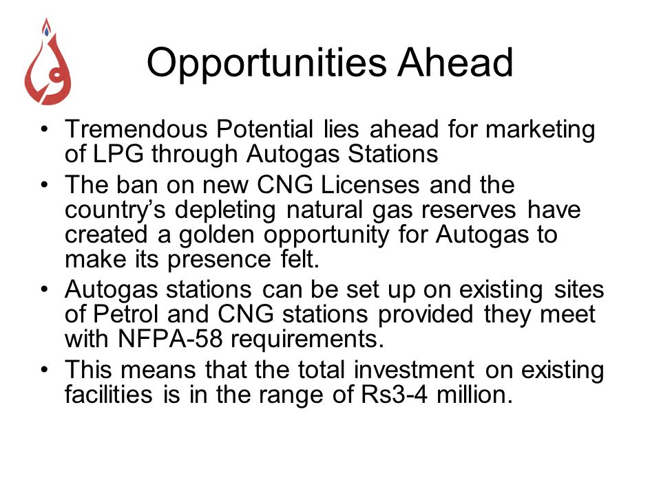 Opportunities Ahead Tremendous Potential lies ahead for marketing of LPG through Autogas Stations The ban on new CNG Licenses and the countrys depleti