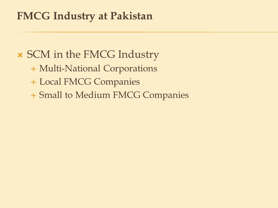 SCM in the FMCG Industry Multi-National Corporations Local FMCG Companies Small to Medium FMCG Companies FMCG Industry at Pakistan