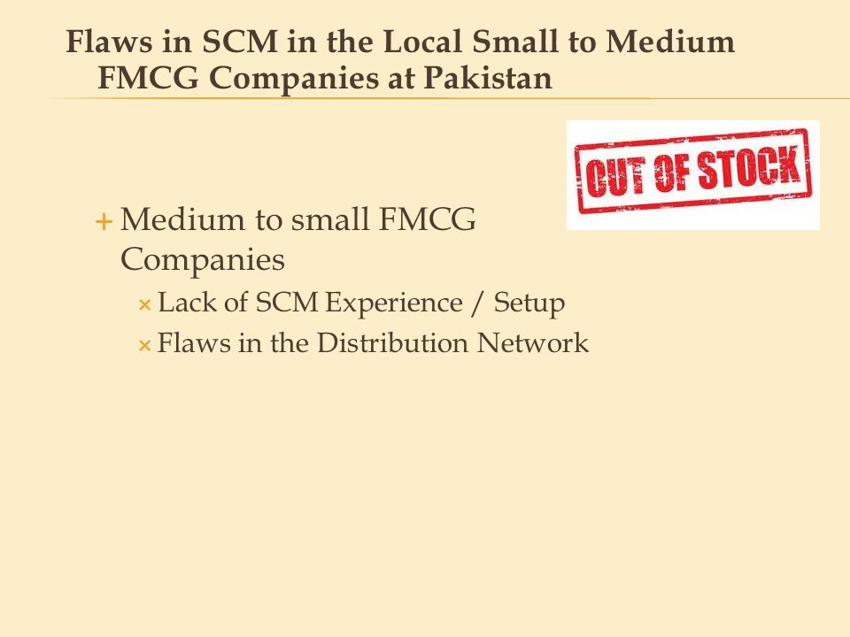 Medium to small FMCG Companies Complexities associated with SCM: Involvement of Multiple Agents Information Asymmetry Unable to Implement distribution strategies Flaws in SCM in the Local Small to Medium FMCG Companies at Pakistan