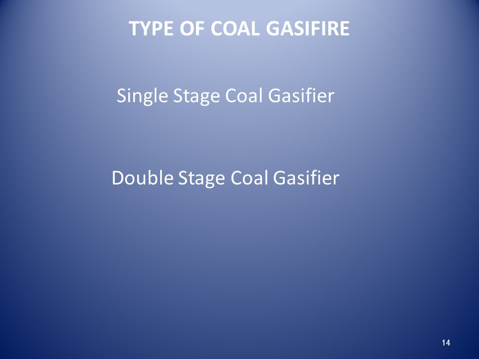 TYPE OF COAL GASIFIRE Single Stage Coal Gasifier Double Stage Coal Gasifier 14