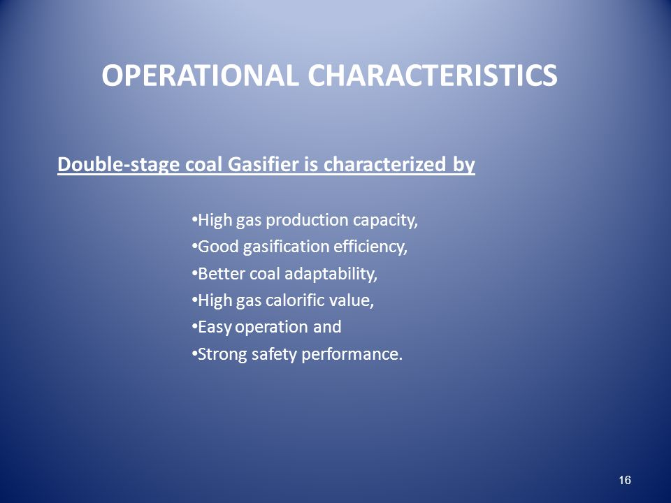 OPERATIONAL CHARACTERISTICS Double-stage coal Gasifier is characterized by High gas production capacity, Good gasification efficiency, Better coal adaptability, High gas calorific value, Easy operation and Strong safety performance.