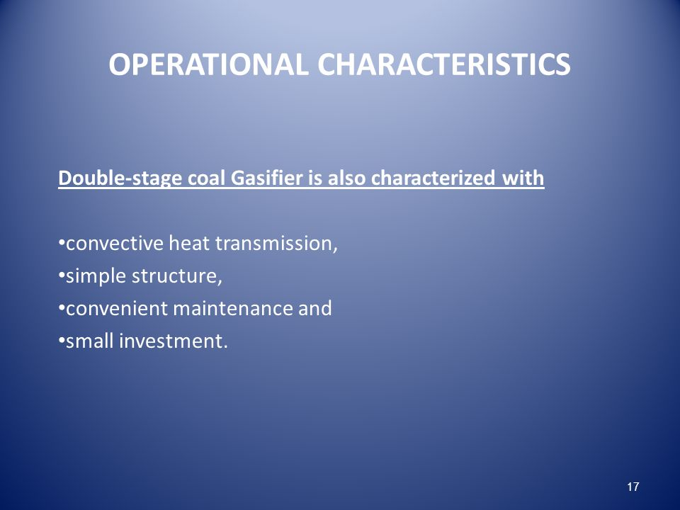 OPERATIONAL CHARACTERISTICS Double-stage coal Gasifier is also characterized with convective heat transmission, simple structure, convenient maintenance and small investment.
