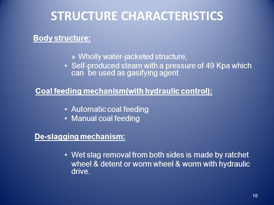 STRUCTURE CHARACTERISTICS Body structure: »Wholly water-jacketed structure, Self-produced steam with a pressure of 49 Kpa which can be used as gasifying agent.