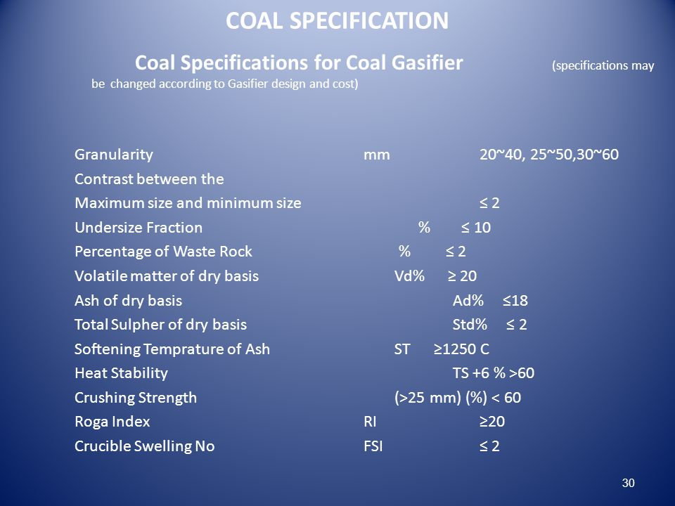 COAL SPECIFICATION Coal Specifications for Coal Gasifier (specifications may be changed according to Gasifier design and cost) Granularity mm 20~40, 25~50,30~60 Contrast between the Maximum size and minimum size 2 Undersize Fraction % 10 Percentage of Waste Rock % 2 Volatile matter of dry basis Vd% 20 Ash of dry basis Ad% 18 Total Sulpher of dry basis Std% 2 Softening Temprature of Ash ST 1250 C Heat Stability TS +6 % >60 Crushing Strength (>25 mm) (%) < 60 Roga Index RI 20 Crucible Swelling No FSI 2 30