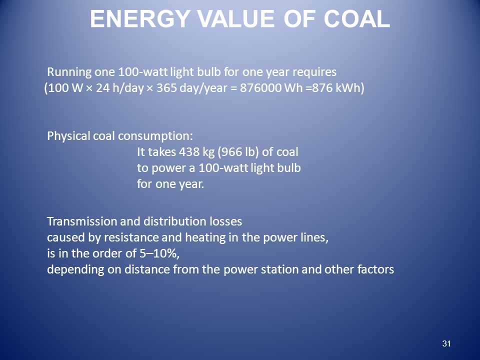 ENERGY VALUE OF COAL Running one 100-watt light bulb for one year requires (100 W × 24 h/day × 365 day/year = 876000 Wh =876 kWh) Physical coal consumption: It takes 438 kg (966 lb) of coal to power a 100-watt light bulb for one year.