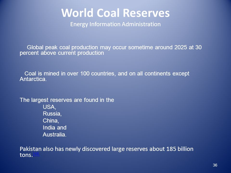 World Coal Reserves Energy Information Administration Global peak coal production may occur sometime around 2025 at 30 percent above current production Coal is mined in over 100 countries, and on all continents except Antarctica.