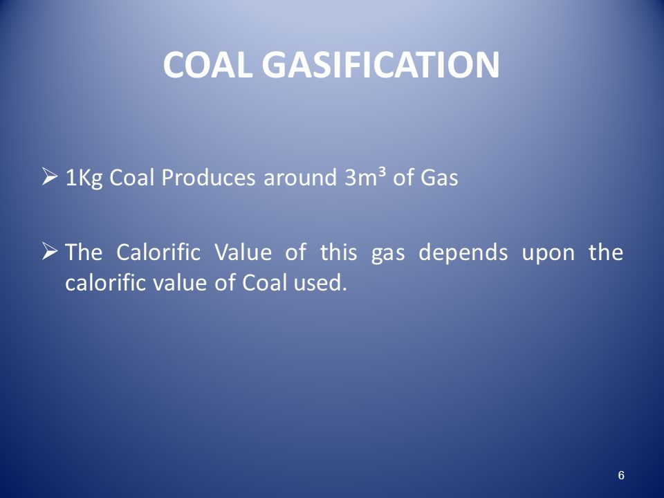 COAL GASIFICATION 1Kg Coal Produces around 3m³ of Gas The Calorific Value of this gas depends upon the calorific value of Coal used.