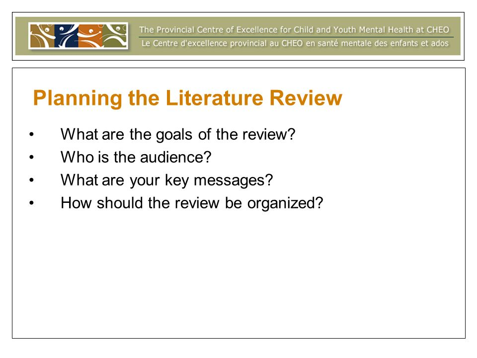 Planning the Literature Review What are the goals of the review? Who is the audience? What are your key messages? How should the review be organized?