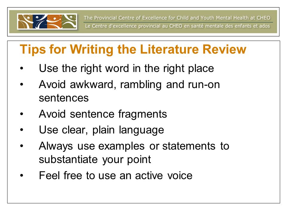 Tips for Writing the Literature Review Use the right word in the right place Avoid awkward, rambling and run-on sentences Avoid sentence fragments Use