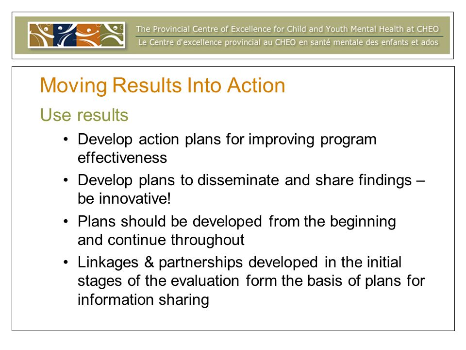 Moving Results Into Action Use results Develop action plans for improving program effectiveness Develop plans to disseminate and share findings – be innovative.