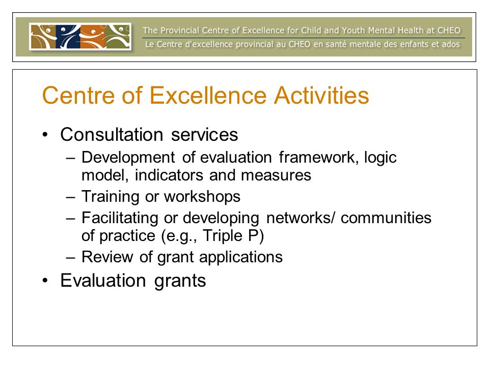 Centre of Excellence Activities Consultation services –Development of evaluation framework, logic model, indicators and measures –Training or workshops –Facilitating or developing networks/ communities of practice (e.g., Triple P) –Review of grant applications Evaluation grants