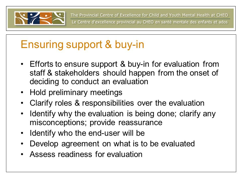 Ensuring support & buy-in Efforts to ensure support & buy-in for evaluation from staff & stakeholders should happen from the onset of deciding to conduct an evaluation Hold preliminary meetings Clarify roles & responsibilities over the evaluation Identify why the evaluation is being done; clarify any misconceptions; provide reassurance Identify who the end-user will be Develop agreement on what is to be evaluated Assess readiness for evaluation