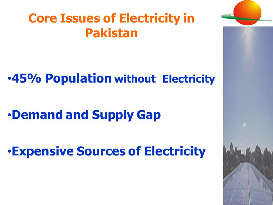 Core Issues of Electricity in Pakistan 45% Population without Electricity Demand and Supply Gap Expensive Sources of Electricity